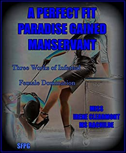 A Perfect Fit - Paradise Gained - Manservant: Three Works of Infernal Female Domination by