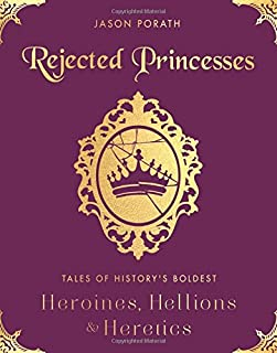 Book Cover: Rejected Princesses: Tales of History's Boldest Heroines, Hellions, and Heretics