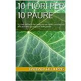 10 FIORI PER 10 PAURE: 10 Fiori di Bach che svolgono un ruolo concreto ed efficace nella guarigione dalle paure (Italian Edition)