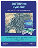 Subduction Dynamics: From Mantle Flow to Mega Disasters (Geophysical Monograph Series)