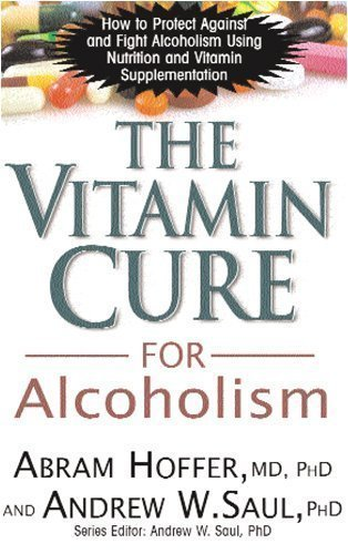 The Vitamin Cure for Alcoholism: How to Protect Against and Fight Alcoholism Using Nutrition and Vitamin Supplementation by Abram Hoffer (Jun 8 2009)