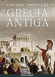 Grécia Antiga: A História Completa - Desde a Idade das Trevas Grega até o Fim da Antiguidade