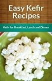 Easy Kefir Recipes: Kefir For Breakfast, Lunch And Dinner (The Easy Recipe)