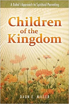 Children of the Kingdom: A Baha'i Approach to Spiritual Parenting