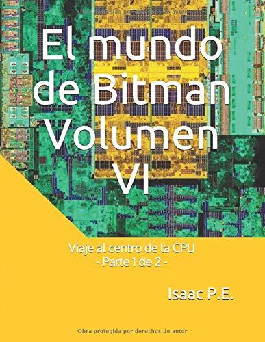 El mundo de Bitman Volumen VI: Viaje al centro de la CPU - Parte 1 de 2 -: Amazon.es: P.E., Isaac: Libros