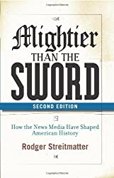 Mightier than the Sword: How the News Media Have Shaped American History, Second Edition