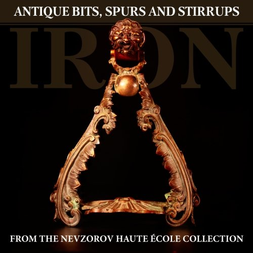 Iron: Antique Bits, Spurs and Stirrups from the Nevzorov Haute Ecole Collection (Spur Antique)
