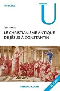 Le christianisme antique : De Jésus à Constantin par Paul Mattei