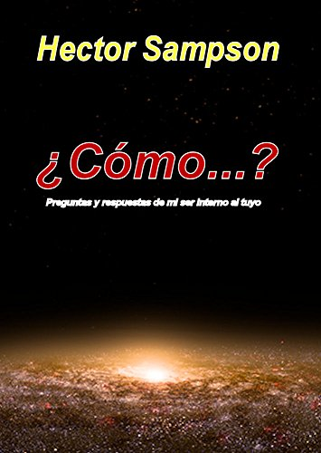 ¿Cómo...?: Preguntas y respuestas de mi ser interno para el tuyo (Spanish Edition) by [Sampson, Hector]