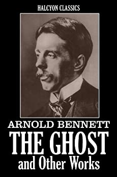 The Ghost and Other Works by Arnold Bennett (Unexpurgated Edition) (Halcyon Classics) by [Arnold Bennett]