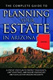 The Complete Guide to Planning Your Estate In Arizona: A Step-By-Step Plan to Protect Your Assets, Limit Your Taxes, and Ensure Your Wishes Are Fulfilled for Arizona Residents