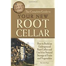 The Complete Guide to Your New Root Cellar: How to Build an Underground Root Cellar and Use It for Natural Storage of Fruits and Vegetables (Back-To-Basics) (Back to Basics Building)