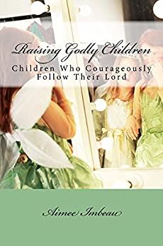 Raising Godly Children: Children Who Courageously Follow Their Lord by [Imbeau, Aimee]