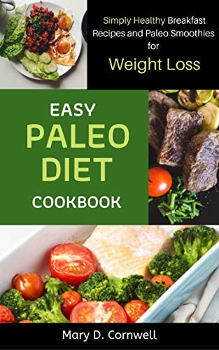 Easy Paleo Diet Cookbook: Simply Healthy Breakfast Recipes and Paleo Smoothies for Weight Loss: Simply Healthy Breakfast Recipes and Paleo Smoothies for Weight Loss by Mary  D. Cornwell