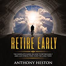 Retire Early: The Complete Guide on How to Retire Early and Live Stress-Free over the Long Term Audiobook by Anthony Heston Narrated by Sean Posvistak