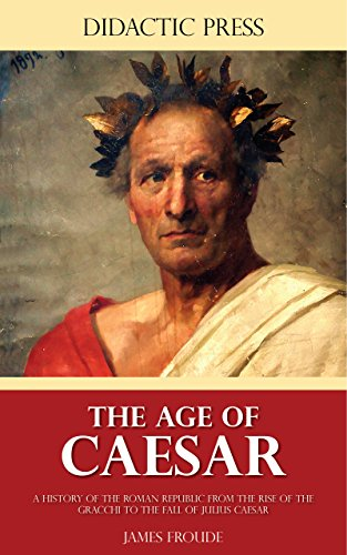 The Age of Caesar - A history of the Roman Republic from the rise of the Gracchi to the fall of Julius Caesar (Illustrated)