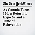 As Canada Turns 150, a Return to Expo 67 and a Time of Reinvention | Ian Austen