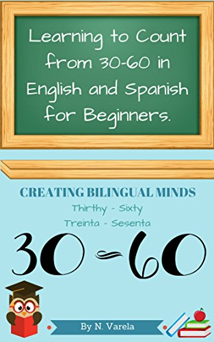 LEARNING TO COUNT FROM 30-60 IN ENGLISH AND SPANISH FOR BEGINNERS.: Creating Bilingual Minds. (Learning to count to 100 in English and Spanish for Beginners. Book 2)