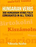 Hungarian Verbs: 300 Hungarian Verbs Fully Conjugated in All Tenses