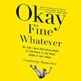 #4: Okay Fine Whatever: The Year I Went from Being Afraid of Everything to Only Being Afraid of Most Things