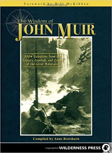 the wisdom of john muir  selections from the letters  the wisdom of john muir  selections from the letters journals and essays of the great naturalist anne rowthorn bill mckibben