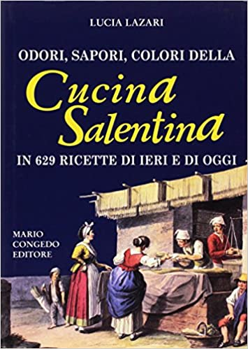 Odori, sapori, colori della cucina salentina in 629 ricette ...