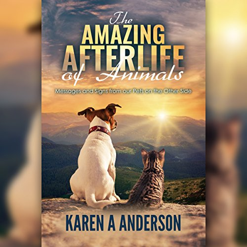 The Amazing Afterlife of Animals: Messages and Signs from Our Pets on the Other Side