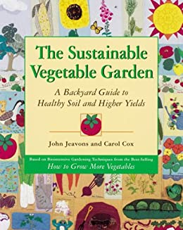 The Sustainable Vegetable Garden: A Backyard Guide to Healthy Soil and Higher Yields by [Jeavons, John, Cox, Carol]
