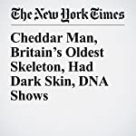 Cheddar Man, Britain's Oldest Skeleton, Had Dark Skin, DNA Shows | Ceylan Yeginsu,Carl Zimmer