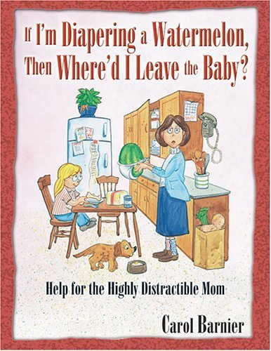 If I'm Diapering a Watermelon, Then Where'd I Leave the Baby?: Help for the Highly Distractible Mom by Carol Barnier (2004-04-01)