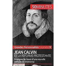 Jean Calvin et la Réforme protestante: Enseigner les bases d'une nouvelle orthodoxie chrétienne (Grandes Personnalités t. 9) (French Edition)