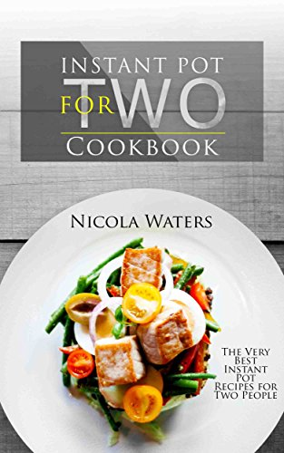 Instant Pot for Two Cookbook: The Very Best Instant Pot Recipes for Two People by Nicola Waters