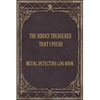The Hidden treasures that I found Metal detecting Log Book: Metal detector journal for detectorists, relic hunters and earth diggers. A logbook to record the pleasure of finding hidden things out.