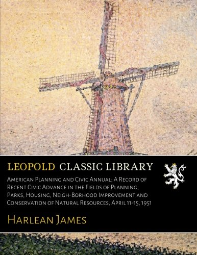 Read Online American Planning and Civic Annual; A Record of Recent Civic Advance in the Fields of Planning, Parks, Housing, Neigh-Borhood Improvement and Conservation of Natural Resources, April 11-15, 1951 pdf epub