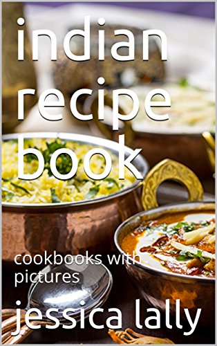 indian recipe book: cookbooks with pictures by jessica lally