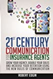 21st Century Communication For Insurance Agents: Grow Your Agency, Double Your Sales And Increase Your Retention Using The New Rules Of Communication