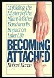 Becoming Attached : Unfolding the Mystery of the Infant-Mother Bond and Its Impact on Later Life, Karen, Robert, 0446516341