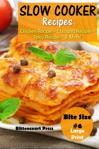Slow Cooker Recipes - Bite Size #6: Chicken Recipes – Lasagna Recipes – Spicy Recipes - & More! (Slow Cooker Bite Size) (Volume 6) by Bittencourt Press