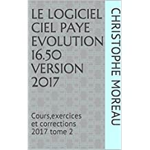 LE LOGICIEL CIEL PAYE EVOLUTION 16.50  Version 2017: Cours,exercices et corrections 2017   tome 2 (French Edition)