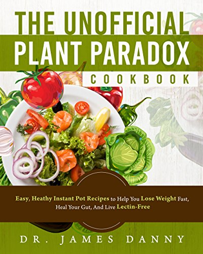 The Unofficial Plant Paradox Cookbook: Easy, Heathy Instant Pot Lectin Free Recipes to Help You Lose Weight Fast, Reduce Inflammation, And Be Longevity