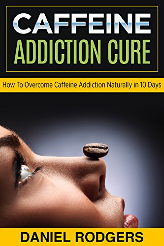 Caffeine Addiction Cure: How to Overcome Caffeine Addiction Naturally in 10 Days by Daniel Rodgers