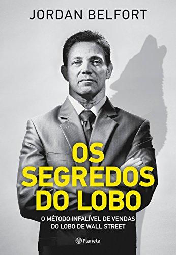 Os Segredos do Lobo. O Metodo Infalivel de Venda do Lobo de Wall Street (Em Portugues do Brasil)