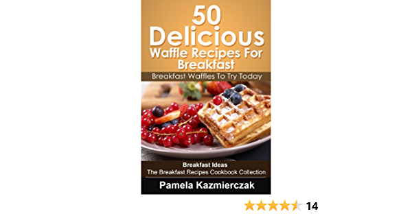 50 Delicious Waffle Recipes For Breakfast – Breakfast Waffles To Try Today (Breakfast Ideas - The Breakfast Recipes Cookbook Collection 8)