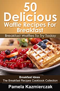 50 Delicious Waffle Recipes For Breakfast – Breakfast Waffles To Try Today (Breakfast Ideas - The Breakfast Recipes Cookbook Collection 8) by [Kazmierczak, Pamela]