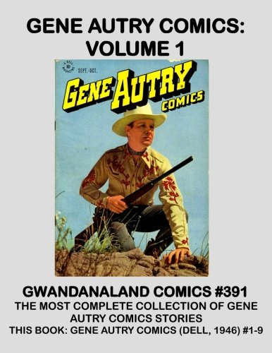 Gene Autry Comics: Volume 1: Gwandanaland Comics #391 -- The Largest Collection of Gene Autry Comic Stories Ever Published! -- This Book: Gene Autry Comics #1-9 (Dell, 1946 Series)