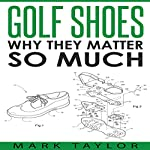 Golf Shoes: Why They Matter So Much | Mark Taylor
