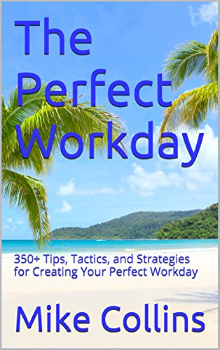 The Perfect Workday: 350+ Tips, Tactics, and Strategies for Creating Your Perfect Workday