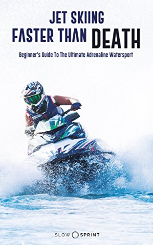 Jet Skiing Faster Than Death.: Beginner's Guide To The Ultimate Adrenaline Watersport