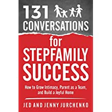 131 Conversations For Stepfamily Success: How to Grow Intimacy, Parent as a Team, and Build a Joyful Home (Creative Conversation Starters Books #6)