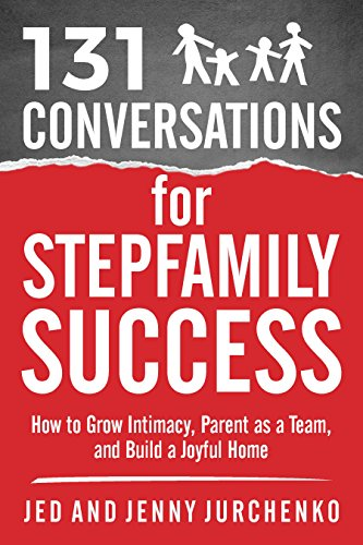 131 Conversations For Stepfamily Success: How to Grow Intimacy, Parent as a Team, and Build a Joyful Home (Creative Conversations Series Book 6)